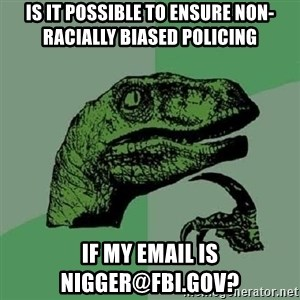 Philosoraptor - Is it possible to ensure non-racially biased policing if my email is nigger@fbi.gov?