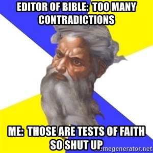 God - EDITOR OF BIBLE:  TOO MANY CONTRADICTIONS ME:  THOSE ARE TESTS OF FAITH SO SHUT UP