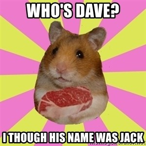 The Confused Hamsteak - who's dave? I though his name was jack