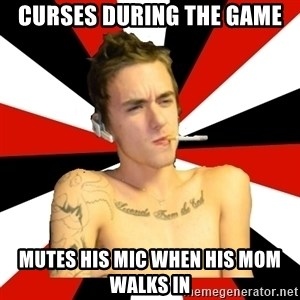 Douchebag Gamer - Curses during the game mutes his mic when his mom walks in