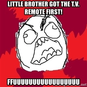 Rage FU - lITTlE BROTHER GOT THE t.v. REMOTE first! ffuuuuuuuuuuuuuuuuu