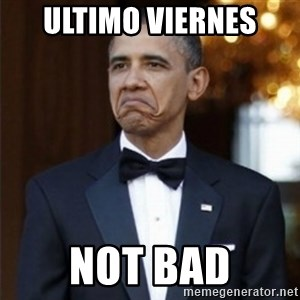 Not Bad Obama - ULTIMO VIERNES  NOT BAD