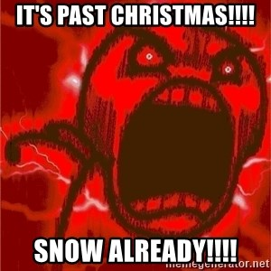 Intense Rage Guy - IT'S PAST CHRISTMAS!!!! SNOW ALREADY!!!!
