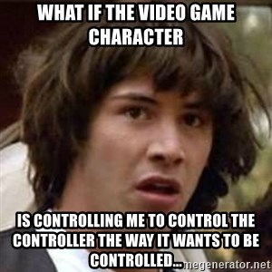 Conspiracy Keanu - What if the video game character is controlling me to control the controller the way it wants to be controlled...