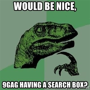 Philosoraptor - WOULD BE NICE, 9gag having a search box?