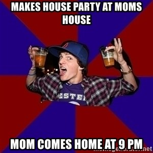 Sunny Student - makes house party at moms house mom comes home at 9 pm