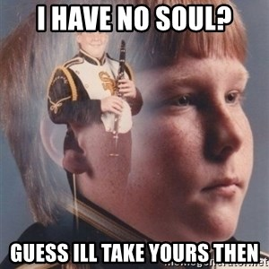 PTSD Clarinet Boy - I HAVE NO SOUL? GUESS ILL TAKE YOURS THEN