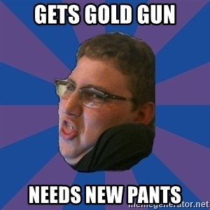 Successful Gamer - Gets gold gun needs new pants