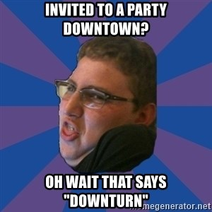 "Successful Gamer - invited to a party downtown? oh wait that says ""downturn"""