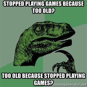 Philosoraptor - STOPPED PLAYING GAMES BECAUSE TOO OLD? TOO OLD BECAUSE STOPPED PLAYING GAMES?