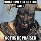 Skyrim Meme Generator - WHAT HAVE YOU GOT FOR SALE? gOTHS BE PRAISED