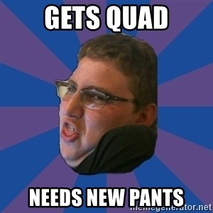 Successful Gamer - gets quad needs new pants