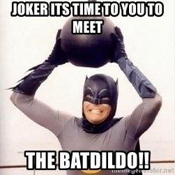 Im the goddamned batman - joker its time to you to meet the batdildo!!