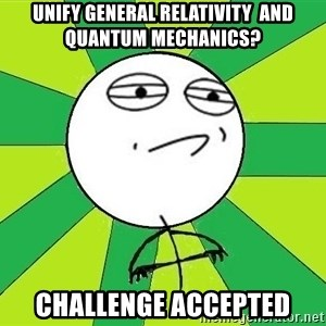 Challenge Accepted 2 - Unify general relativity  and quantum mechanics? Challenge accepted