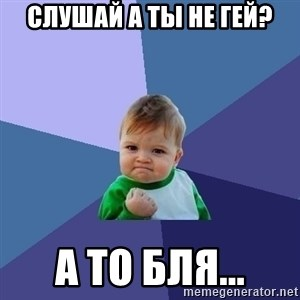 Success Kid - Слушай а ты не гей? А то бля...