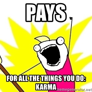 X ALL THE THINGS - pays for all the things you do:  karma