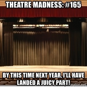 Theatre Madness - Theatre madness: #165 By this time next year, I'll have landed a juicy part!