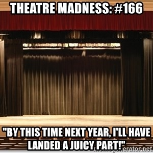 """Theatre Madness - Theatre madness: #166 """"By this time next year, I'll have landed a juicy part!"""""""