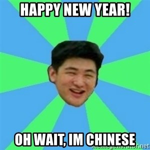 Funny Asian Guy - Happy new year! Oh wait, Im chinese