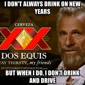Dos Equis Man - I don't always drink on new years but when i do, i don't drink and drive