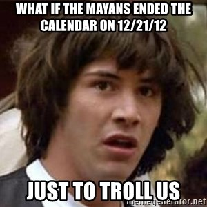 Conspiracy Keanu - what if the mayans ended the calendar on 12/21/12 just to troll us