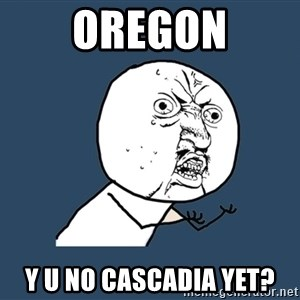 Y U No - Oregon y u no cascadia yet?