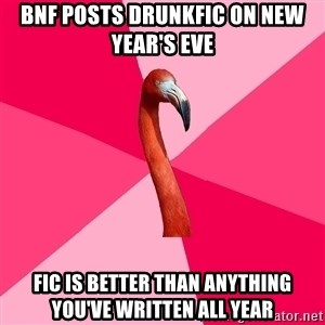 Fanfic Flamingo - BNF POSTS DRUNKFIC ON NEW YEAR'S EVE FIC IS BETTER THAN ANYTHING YOU'VE WRITTEN ALL YEAR