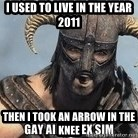 Skyrim Meme Generator - I used to live in the year 2011 Then I took an arrow in the knee
