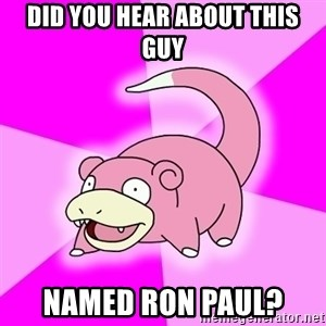 Slowpoke - did you hear about this guy named ron paul?