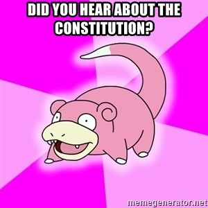 Slowpoke - did you hear about the constitution?