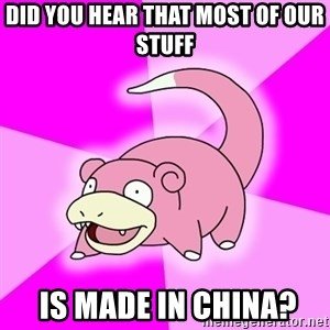 Slowpoke - did you hear that most of our stuff   is made in china?