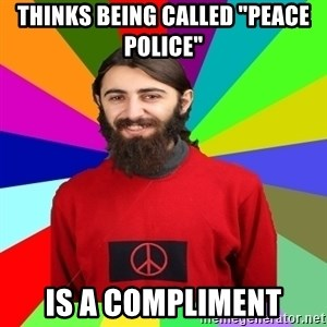"Damned Pacifist - thinks being called ""peace police"" is a compliment"
