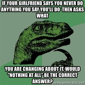 "Philosoraptor - If your girlfriend says you never do anything you say you'll do  THEN ASKS WHAT you are changing about it, would ""nothing at all"" be the correct answer?"
