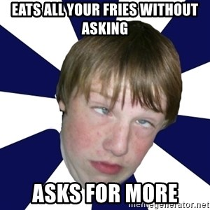 Addictively Annoying Andrew - eats all your fries without asking asks for more