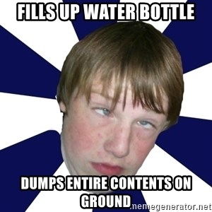 Addictively Annoying Andrew - fills up water bottle dumps entire contents on ground