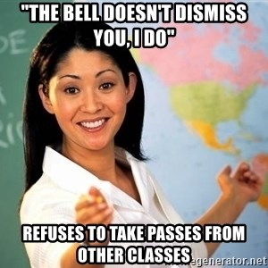 "Unhelpful High School Teacher - ""The bell doesn't dismiss you, i do"" refuses to take passes from other classes"