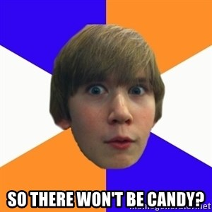 """Say """"What"""" Conner - So there won't be candy?"""