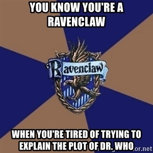 You know you're a Ravenclaw when - You know you're a ravenclaw when you're tired of trying to explain the plot of dr. who