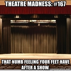 Theatre Madness - Theatre madness: #167 That numb feeling your feet have after a show.