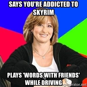 Sheltering Suburban Mom - says you're addicted to skyrim plays 'words with friends' while driving
