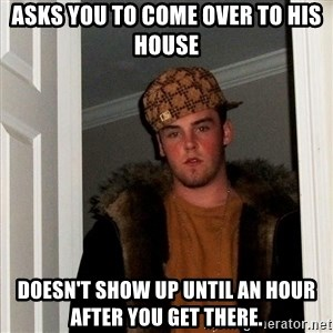 Scumbag Steve - Asks you to come over to his house Doesn't show up until an hour after you get there.