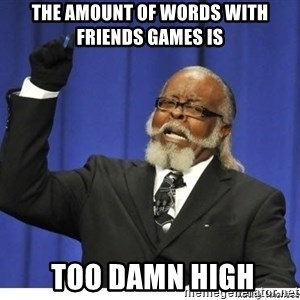 Too high - The amount of Words with friends Games is  too damn high
