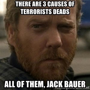Jack Bauer - There are 3 causes of terrorists deads All of them, Jack Bauer