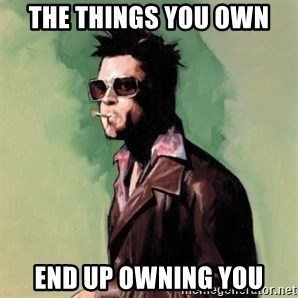 Tyler Durden 2 - the THINGS YOU OWN END UP OWNING YOU