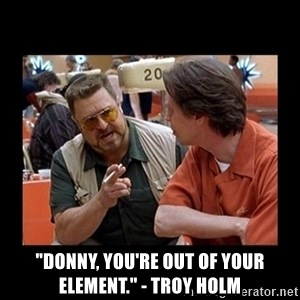 "walter sobchak - ""Donny, you're out of your element."" - Troy Holm"
