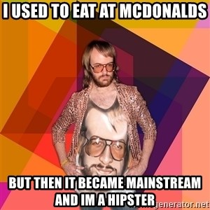 Ihipster - i used to eat at mcdonalds but then it became mainstream and im a hipster