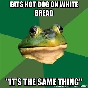 "Foul Bachelor Frog - eats hot dog on white bread ""it's the same thing"""