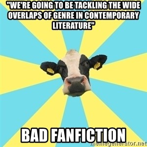 """Comparatist Cow  - """"we're going to be tackling the wide overlaps of genre in contemporary literature"""" bad fanfiction"""
