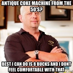 Rick Harrison - Antique Coke Machine from the 50's? Best i can do is 8 bucks and i dont feel comfortable with that