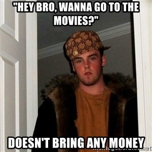 "Scumbag Steve - ""Hey Bro, Wanna go to the movies?"" Doesn't bring any money"